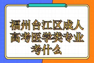 福州台江区成人高考医学类专业考什么